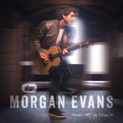 Things that we drink to /  Morgan Evans. - Morgan Evans.