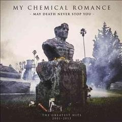 May death never stop you : the greatest hits, 2001-2013 / My Chemical Romance.