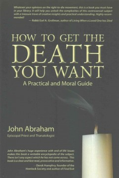 How to get the death you want : a practical and moral guide / John Abraham. - John Abraham.
