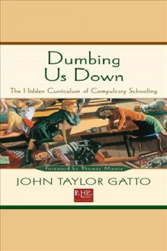 Dumbing us down : the hidden curriculum of compulsory schooling / John Taylor Gatto ; foreword by Thomas Moore.