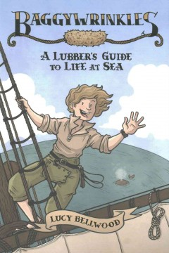 Baggywrinkles : a lubber's guide to life at sea / created by Lucy Bellwood ; art by Lucy Bellwood ; colors, Joey Weiser and Michael Chidester. - created by Lucy Bellwood ; art by Lucy Bellwood ; colors, Joey Weiser and Michael Chidester.
