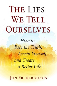 Lies we tell ourselves : how to face the truth, accept yourself, and create a better life / Jon Frederickson.