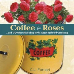 Coffee for roses : ...and 70 other misleading myths about backyard gardening / C.L. Fornari.