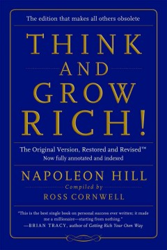 Think and grow rich! : the original version, restored and revised / by Napoleon Hill ; with revisions, editor's foreword and annotations by Ross Cornwell.