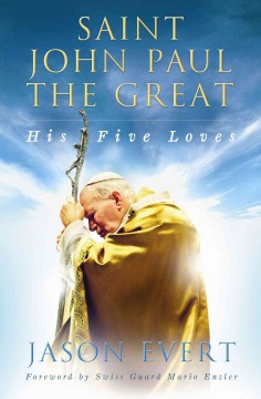 Saint John Paul the Great : his five loves / Jason Evert; foreword by Swiss Guard Mario Enzler.