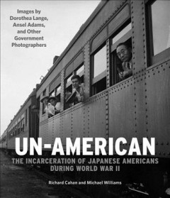 Un-American : the incarceration of Japanese Americans during World War II / Richard Cahan and Michael Williams ; images by Dorothea Lange, Ansel Adams, and other government photographers.