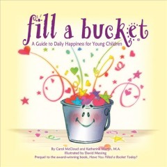 Fill a bucket : a guide to daily happiness for young children / by Carol McCloud and Katherine Martin ; illustrated by David Messing. - by Carol McCloud and Katherine Martin ; illustrated by David Messing.