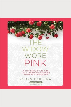 The widow wore pink : a true story of life after loss and the transforming power of a loving God / Robyn Dykstra.