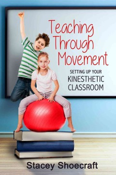 Teaching through movement : setting up your kinesthetic classroom / Stacey Shoecraft.