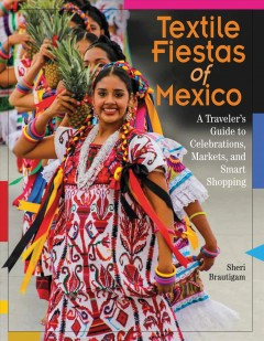 Textile fiestas of Mexico : a traveler's guide to celebrations, markets, and smart shopping / Sheri Brautigam.