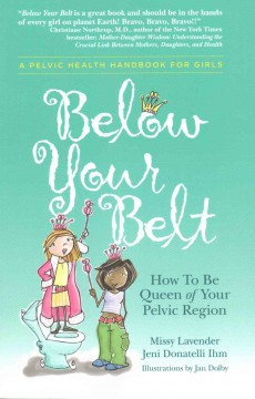 Below your belt : how to be queen of your pelvic region / Missy Lavender, Jeni Donatelli Ihm ; illustrations by Jan Dolby.