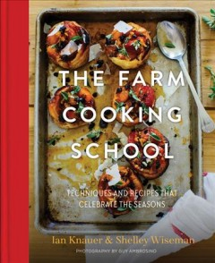 The farm cooking school : techniques and recipes that celebrate the seasons / Ian Knauer and Shelley Wiseman ; photography by Guy Ambrosino. - Ian Knauer and Shelley Wiseman ; photography by Guy Ambrosino.