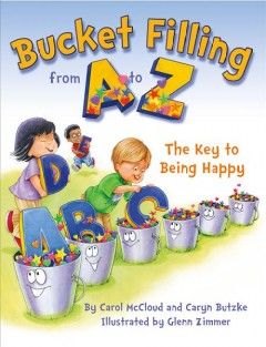 Bucket filling from A to Z : the key to being happy / by Carol McCloud and Caryn Butzke ; illustrated by Glenn Zimmer. - by Carol McCloud and Caryn Butzke ; illustrated by Glenn Zimmer.