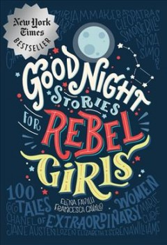 Good night stories for rebel girls : 100 tales of extraordinary women / Elena Favilli and Francesca Cavallo.