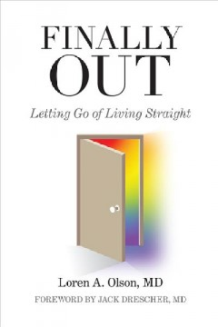 Finally out : letting go of living straight : a psychiatrist's own story / Loren A. Olson.