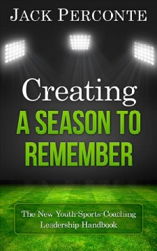 Creating a season to remember : the new youth-sports-coaching leadership handbook / Jack Perconte.