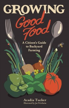 Growing good food : a citizen's guide to backyard carbon farming / written by Acadia Tucker ; illustrated by Joe Wirtheim. - written by Acadia Tucker ; illustrated by Joe Wirtheim.