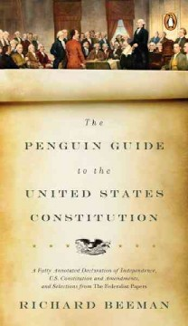 The Penguin guide to the United States Constitution : a fully annotated Declaration of Independence, U.S. Constitution and Amendments, and selections from the Federalist Papers / Richard Beeman.