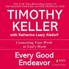 Every good endeavor : [connecting your work to God's work] / Timothy Keller ; [with Katherine Leary Alsdorf].