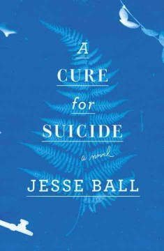 A cure for suicide /  Jesse Ball.