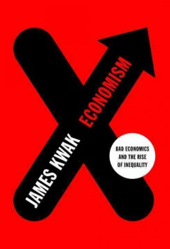 Economism : bad economics and the rise of inequality / James Kwak ; foreword by Simon Johnson.