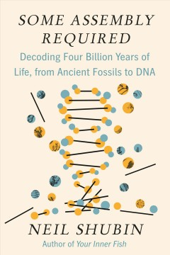 Some assembly required : decoding four billion years of life, from ancient fossils to DNA / Neil Shubin.