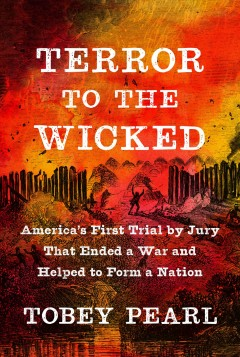 Terror to the wicked : America's first trial by jury that ended a war and helped to form a nation / Tobey Pearl. - Tobey Pearl.