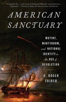 American sanctuary : mutiny, martyrdom, and national identity in the Age of Revolution / A. Roger Ekirch.
