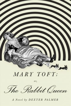 Mary Toft; or, the rabbit queen : a novel / Dexter Palmer.