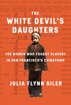 The white devil's daughters : the fight against slavery in San Francisco's Chinatown / Julia Flynn Siler.
