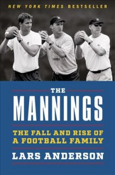 The Mannings : the fall and rise of a football family / Lars Anderson. - Lars Anderson.