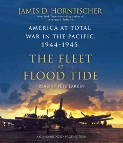 The fleet at flood tide : America at total war in the Pacific, 1944-1945 / James D. Hornfischer.