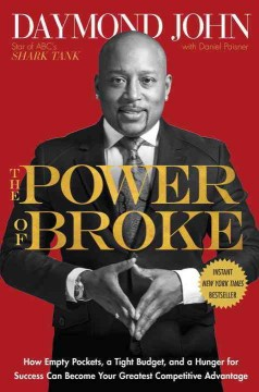 The power of broke : how empty pockets, a tight budget, and a hunger for success can become your greatest competitive advantage / Daymond John with Daniel Paisner.