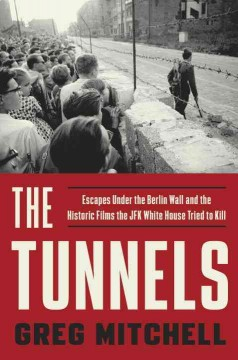 The tunnels : escapes under the Berlin Wall and the historic films the JFK White House tried to kill / Greg Mitchell.