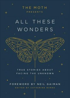 The Moth presents All these wonders : true stories about facing the unknown / edited by Catherine Burns.