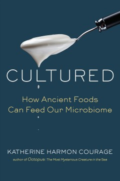 Cultured : how traditional foods can feed our microbiome / Katherine Harmon Courage.