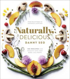 Naturally, delicious : 100 recipes for healthy eats that make you happy / Danny Seo ; photographs by Armando Rafael. - Danny Seo ; photographs by Armando Rafael.
