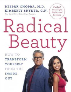 Radical beauty : how to transform yourself from the inside out / Deepak Chopra, M.D., Kimberly Snyder, C. N..