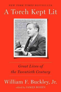 A torch kept lit : great lives of the twentieth century / William F. Buckley, Jr. ; edited by James Rosen.