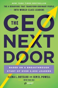 The CEO next door : the 4 behaviors that transform ordinary people into world-class leaders / Elena L. Botelho and Kim R. Powell with Tahl Raz. - Elena L. Botelho and Kim R. Powell with Tahl Raz.