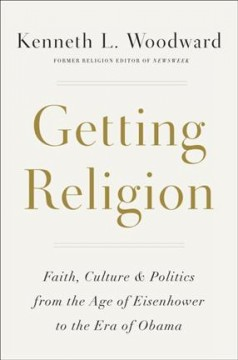 Getting religion : faith, culture, and politics, from the age of Eisenhower to the era of Obama / Kenneth L. Woodward.