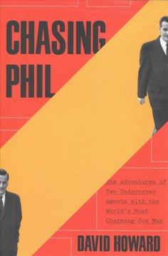 Chasing Phil : the adventures of two undercover agents with the world's most charming con man / David Howard.