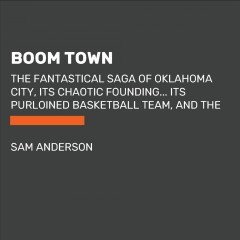 Boom Town : The Fantastical Saga of Oklahoma City, its Chaotic Founding... its Purloined Basketball Team, and the Dream of Becoming a World-class Metropolis / Sam Anderson.