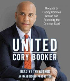 United : thoughts on finding common ground and advancing the common good / Cory Booker.