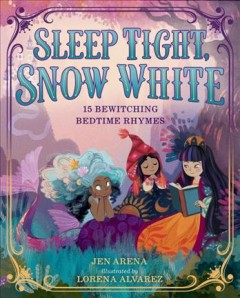 Sleep tight, Snow White : 15 bewitching bedtime rhymes / by Jen Arena ; illustrated by Lorena Alvarez.