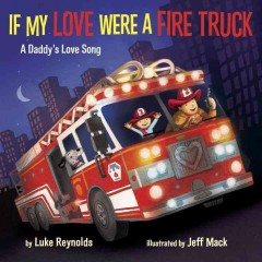 If my love were a fire truck : a daddy's love song / by Luke Reynolds ; illustrated by Jeff Mack.