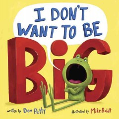 I don't want to be big /  by Dev Petty ; illustrated by Mike Boldt.