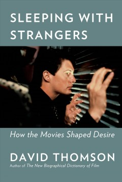 Sleeping with strangers : how the movies shaped desire / David Thomson.