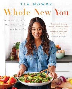 Whole new you : how real food transforms your life, for a healthier, more gorgeous you / Tia Mowry, with Jessica Porter.
