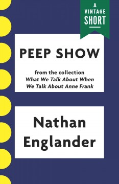 Peep show : from What we talk about when we talk about Anne Frank / Nathan Englander.